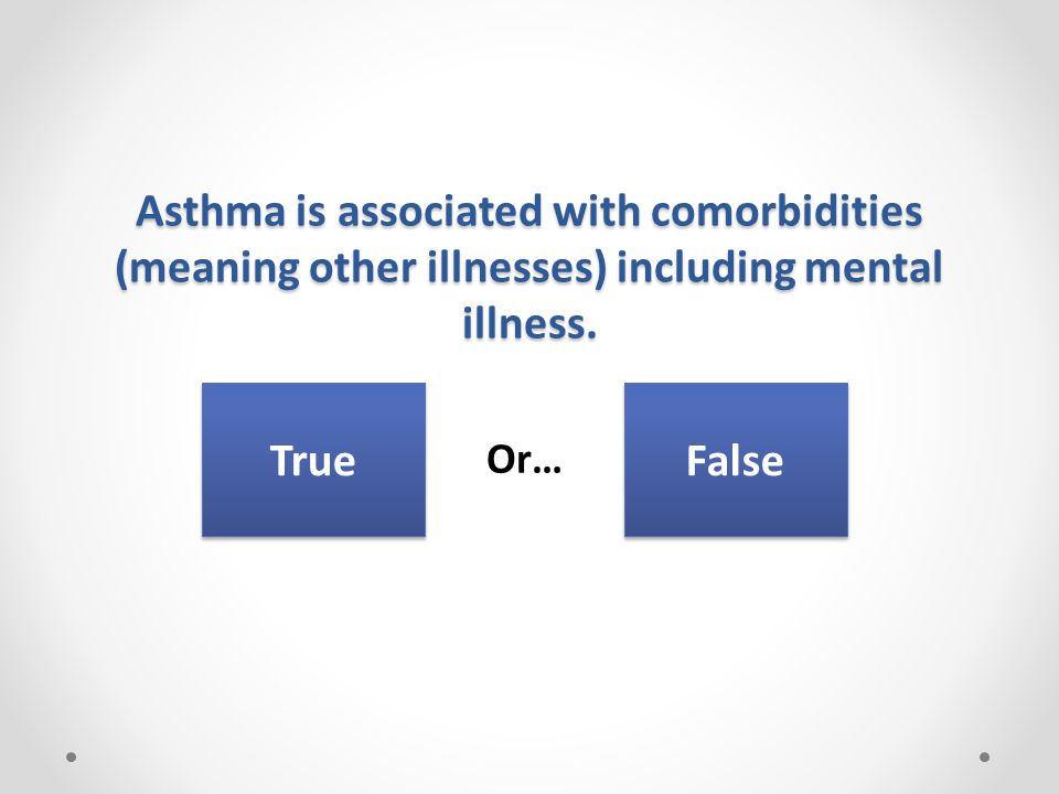 Asthma is associated with comorbidities (meaning other illnesses) including mental illness.