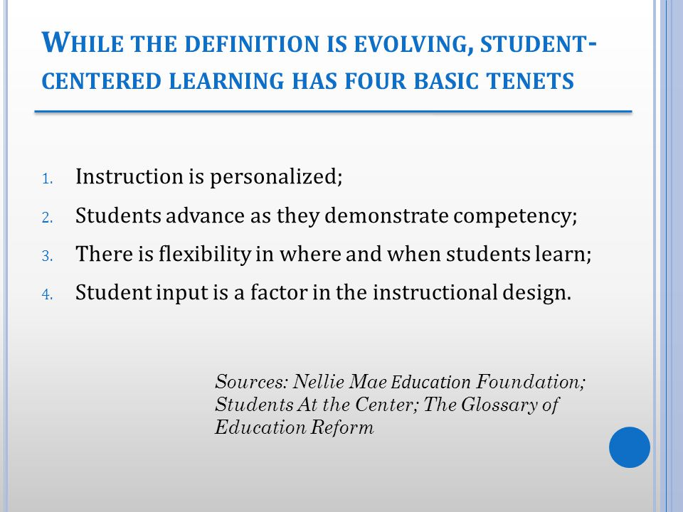 W HILE THE DEFINITION IS EVOLVING, STUDENT - CENTERED LEARNING HAS FOUR BASIC TENETS 1. Instruction is personalized; 2. Students advance as they demon