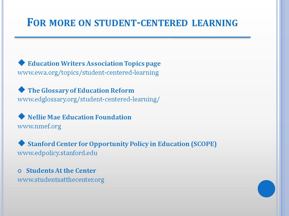 F OR MORE ON STUDENT - CENTERED LEARNING  Education Writers Association Topics page www.ewa.org/topics/student-centered-learning  The Glossary of Ed