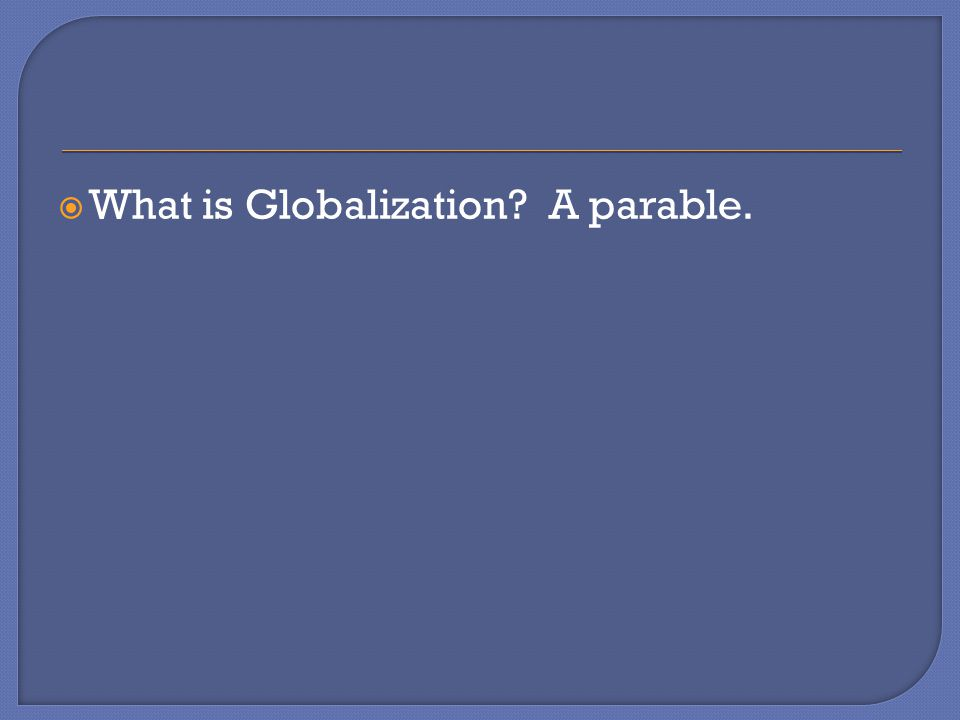  What is Globalization A parable.