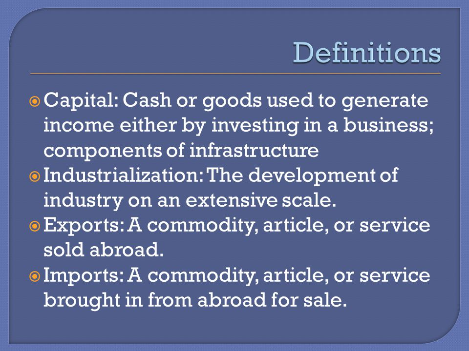  Capital: Cash or goods used to generate income either by investing in a business; components of infrastructure  Industrialization: The development of industry on an extensive scale.