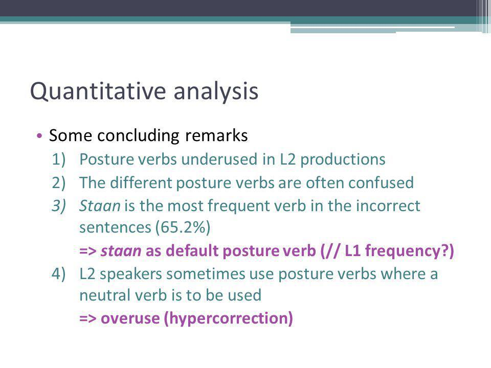 Quantitative analysis Some concluding remarks 1)Posture verbs underused in L2 productions 2)The different posture verbs are often confused 3)Staan is the most frequent verb in the incorrect sentences (65.2%) => staan as default posture verb (// L1 frequency?) 4)L2 speakers sometimes use posture verbs where a neutral verb is to be used => overuse (hypercorrection)