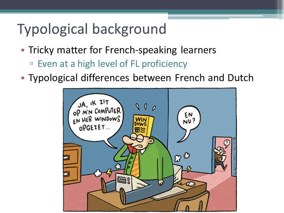 Typological background Tricky matter for French-speaking learners ▫ Even at a high level of FL proficiency Typological differences between French and Dutch