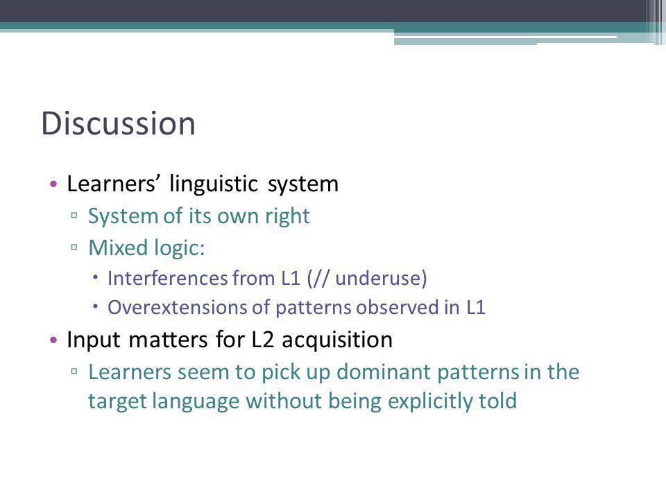 Discussion Learners' linguistic system ▫ System of its own right ▫ Mixed logic:  Interferences from L1 (// underuse)  Overextensions of patterns observed in L1 Input matters for L2 acquisition ▫ Learners seem to pick up dominant patterns in the target language without being explicitly told
