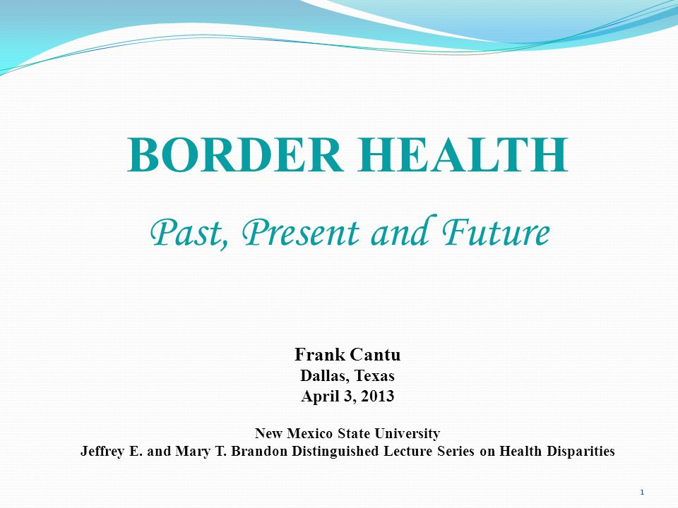 Frank Cantu Dallas, Texas April 3, 2013 New Mexico State University Jeffrey E. and Mary T. Brandon Distinguished Lecture Series on Health Disparities
