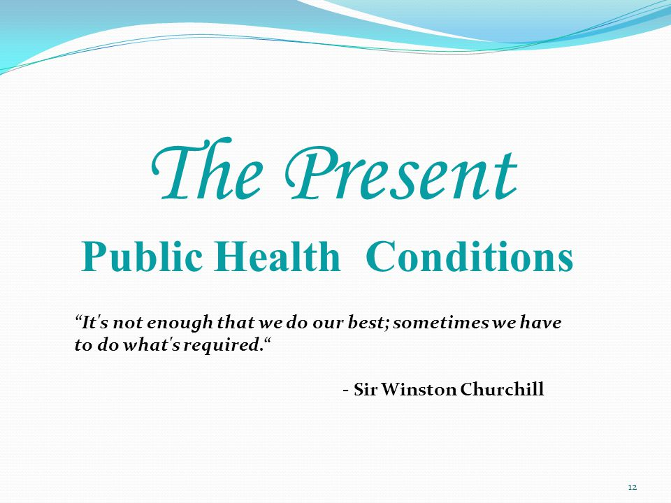 The Present Public Health Conditions 12 It s not enough that we do our best; sometimes we have to do what s required. - Sir Winston Churchill