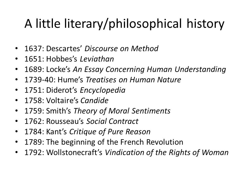 A little literary/philosophical history 1637: Descartes' Discourse on Method 1651: Hobbes's Leviathan 1689: Locke's An Essay Concerning Human Understanding 1739-40: Hume's Treatises on Human Nature 1751: Diderot's Encyclopedia 1758: Voltaire's Candide 1759: Smith's Theory of Moral Sentiments 1762: Rousseau's Social Contract 1784: Kant's Critique of Pure Reason 1789: The beginning of the French Revolution 1792: Wollstonecraft's Vindication of the Rights of Woman