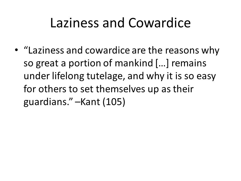 Laziness and Cowardice Laziness and cowardice are the reasons why so great a portion of mankind […] remains under lifelong tutelage, and why it is so easy for others to set themselves up as their guardians. –Kant (105)