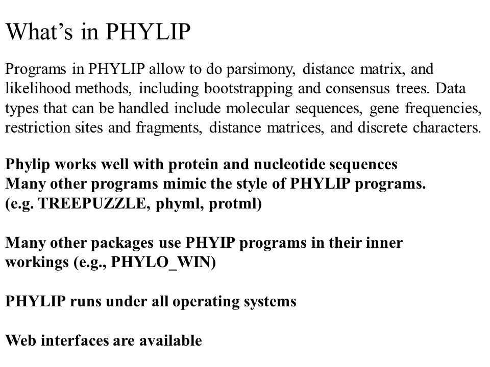 What's in PHYLIP Programs in PHYLIP allow to do parsimony, distance matrix, and likelihood methods, including bootstrapping and consensus trees.