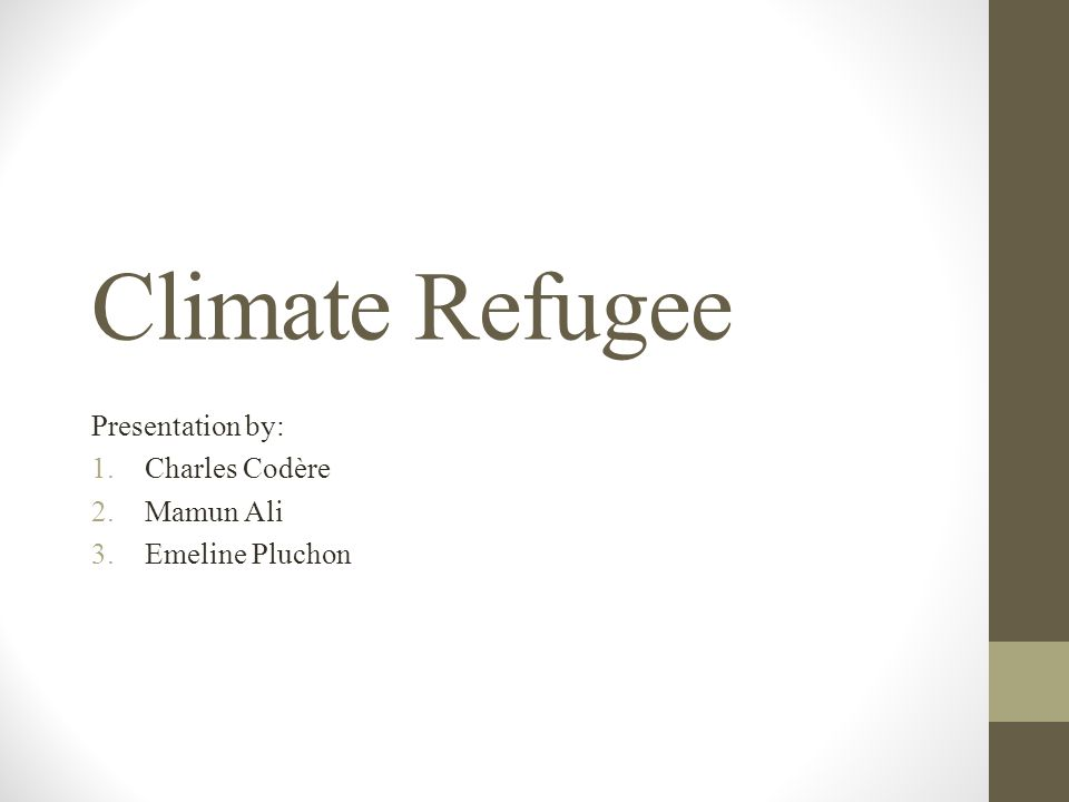 Climate Refugee Presentation by: 1.Charles Codère 2.Mamun Ali 3.Emeline Pluchon