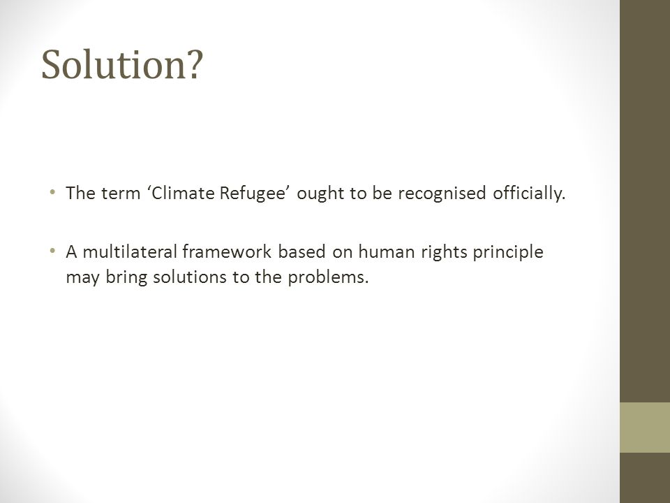 Solution? The term 'Climate Refugee' ought to be recognised officially. A multilateral framework based on human rights principle may bring solutions t