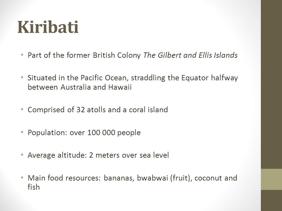 Kiribati Part of the former British Colony The Gilbert and Ellis Islands Situated in the Pacific Ocean, straddling the Equator halfway between Austral