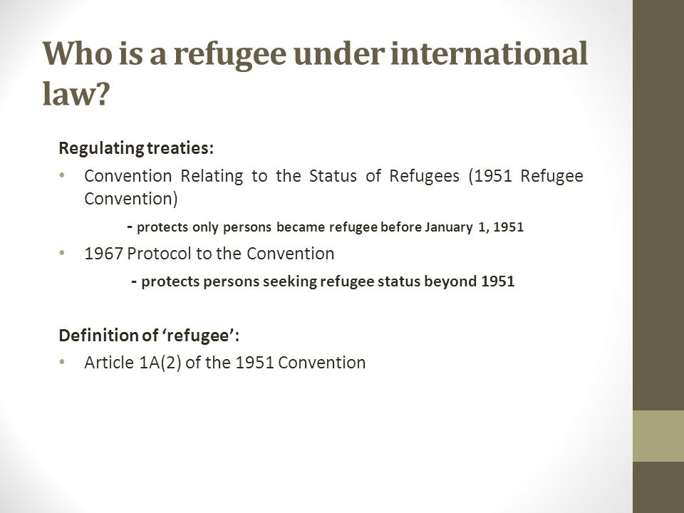 Who is a refugee under international law? Regulating treaties: Convention Relating to the Status of Refugees (1951 Refugee Convention) - protects only
