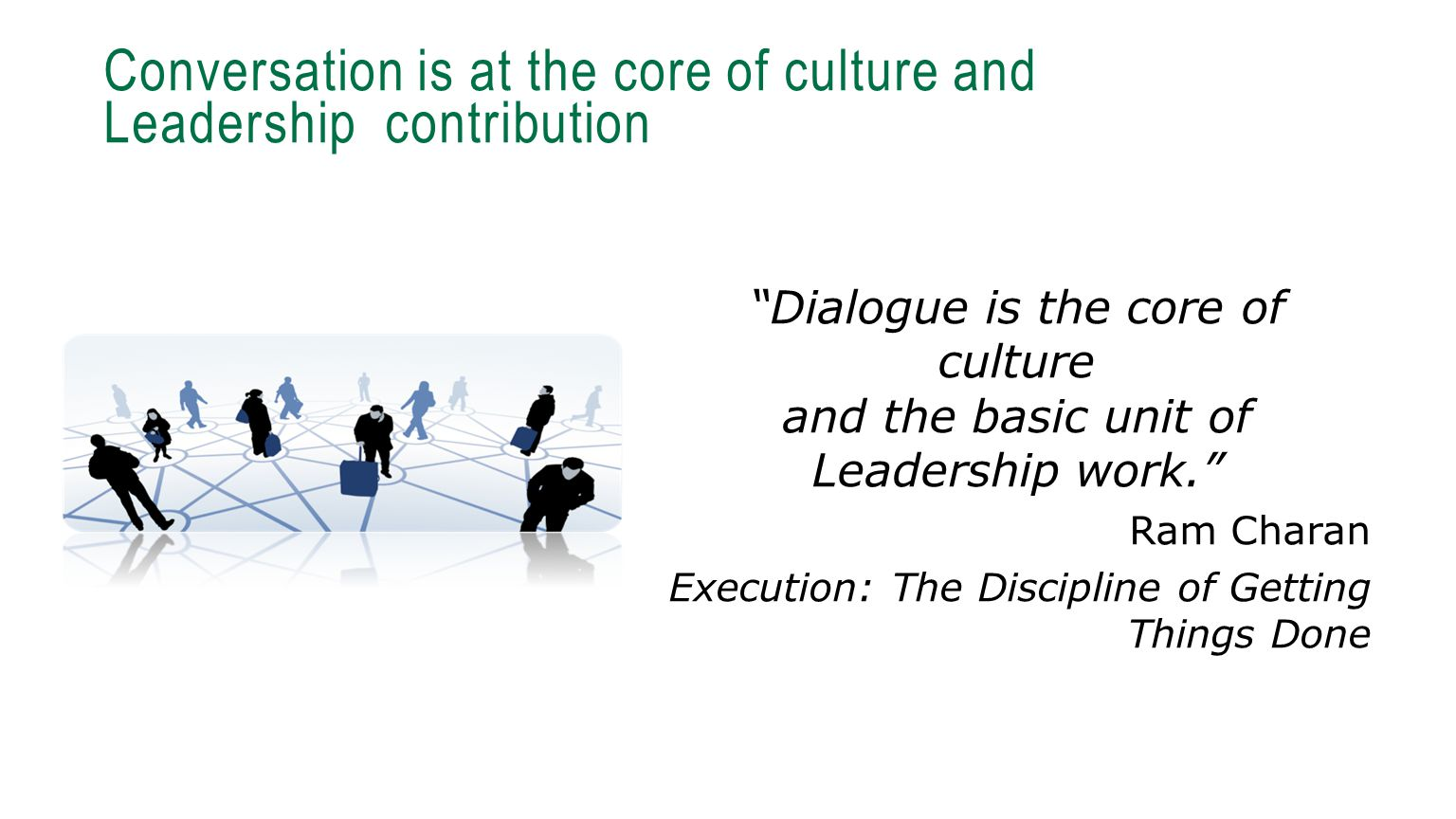 "Conversation is at the core of culture and Leadership contribution ""Dialogue is the core of culture and the basic unit of Leadership work."" Ram Charan"