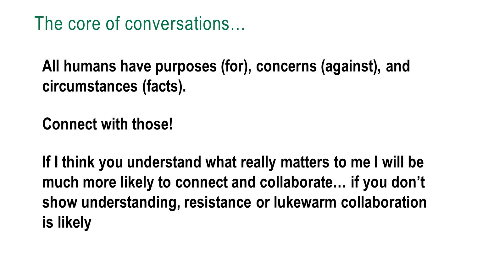 The core of conversations… All humans have purposes (for), concerns (against), and circumstances (facts). Connect with those! If I think you understan