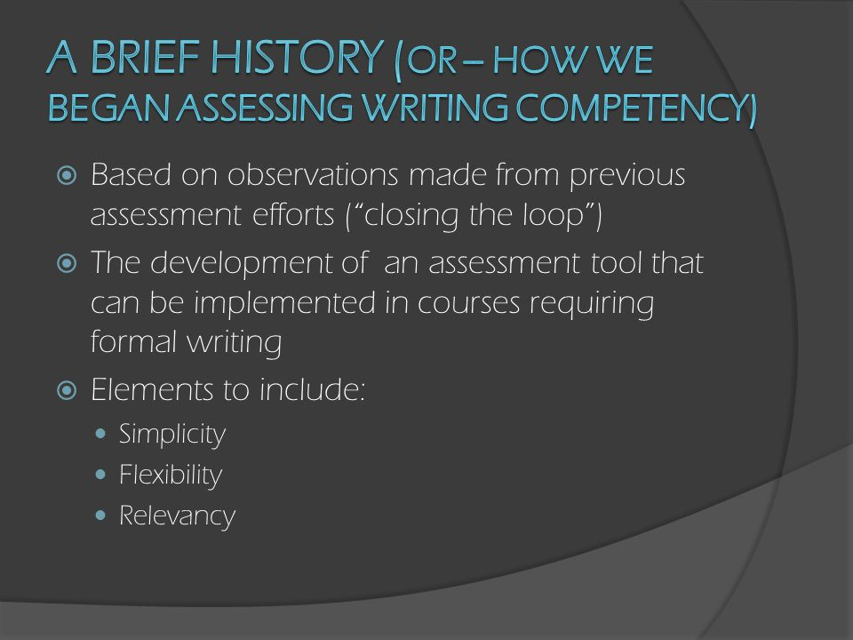  Based on observations made from previous assessment efforts ( closing the loop )  The development of an assessment tool that can be implemented in courses requiring formal writing  Elements to include: Simplicity Flexibility Relevancy  Result: a plan that includes a new assessment tool, an existing course, a new course, and an existing showcase