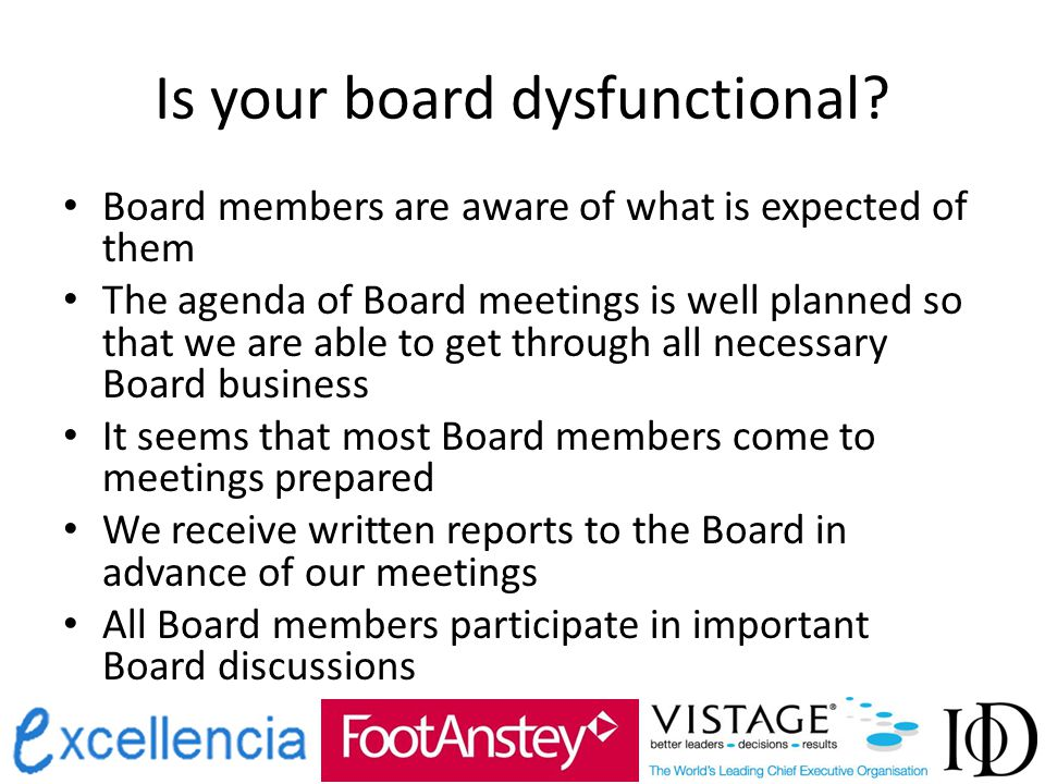 Is your board dysfunctional? Board members are aware of what is expected of them The agenda of Board meetings is well planned so that we are able to g