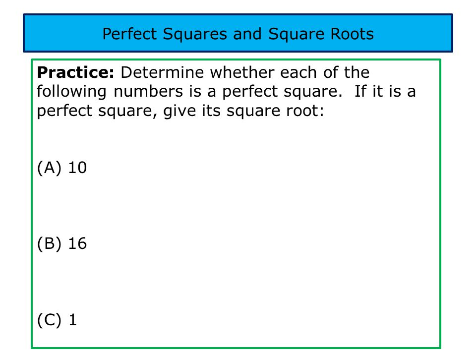 Practice: Determine whether each of the following numbers is a perfect square. If it is a perfect square, give its square root: (A) 10 (B) 16 (C) 1 Pe