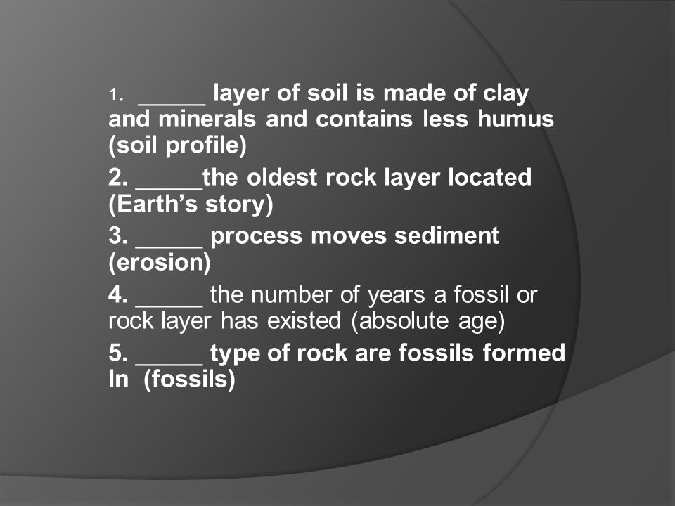 1. _____ layer of soil is made of clay and minerals and contains less humus (soil profile) 2. _____the oldest rock layer located (Earth's story) 3. __