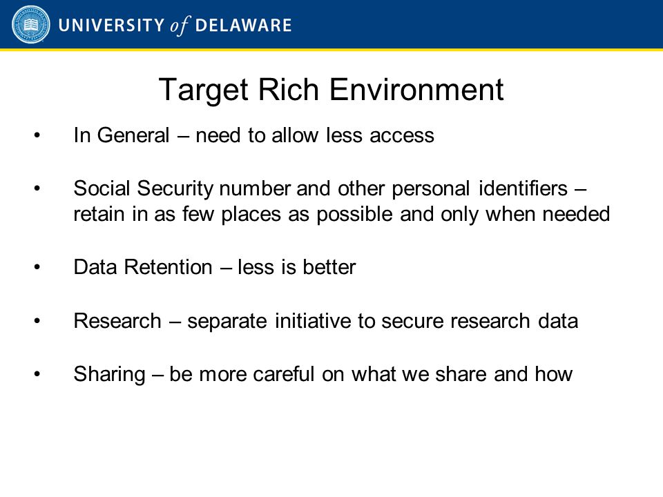 Target Rich Environment In General – need to allow less access Social Security number and other personal identifiers – retain in as few places as possible and only when needed Data Retention – less is better Research – separate initiative to secure research data Sharing – be more careful on what we share and how