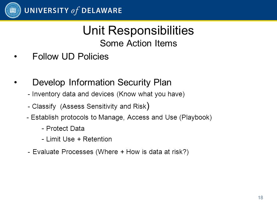 Unit Responsibilities Some Action Items Follow UD Policies Develop Information Security Plan - Inventory data and devices (Know what you have) - Classify (Assess Sensitivity and Risk ) - Establish protocols to Manage, Access and Use (Playbook) - Protect Data - Limit Use + Retention - Evaluate Processes (Where + How is data at risk ) 18