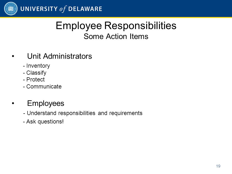 Employee Responsibilities Some Action Items Unit Administrators - Inventory - Classify - Protect - Communicate Employees - Understand responsibilities and requirements - Ask questions.