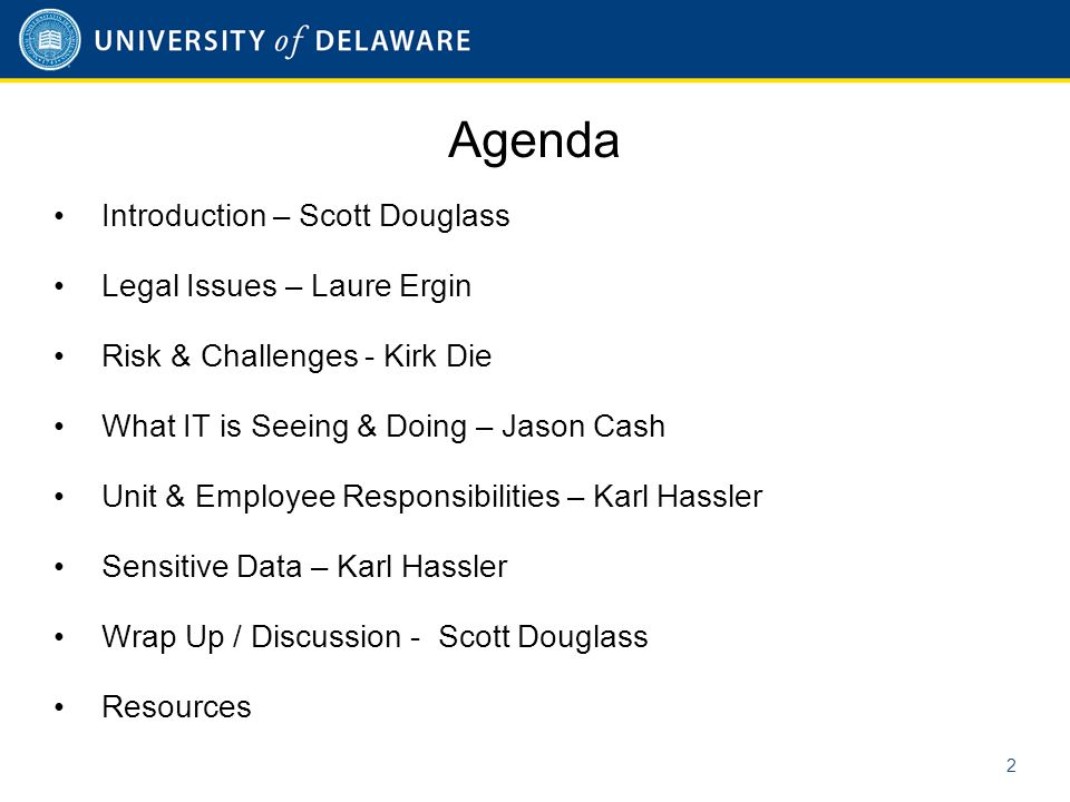 Agenda Introduction – Scott Douglass Legal Issues – Laure Ergin Risk & Challenges - Kirk Die What IT is Seeing & Doing – Jason Cash Unit & Employee Responsibilities – Karl Hassler Sensitive Data – Karl Hassler Wrap Up / Discussion - Scott Douglass Resources 2