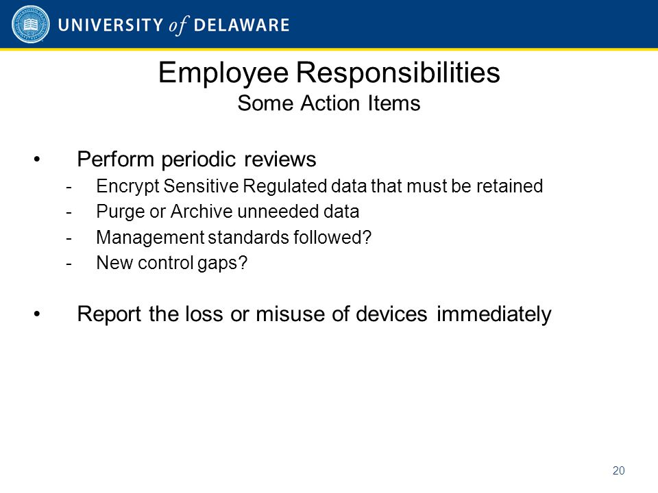 Employee Responsibilities Some Action Items Perform periodic reviews -Encrypt Sensitive Regulated data that must be retained -Purge or Archive unneeded data -Management standards followed.