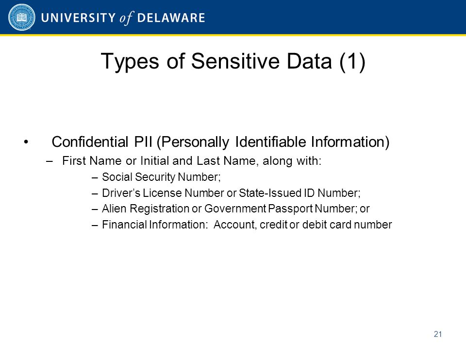 Types of Sensitive Data (1) Confidential PII (Personally Identifiable Information) –First Name or Initial and Last Name, along with: –Social Security Number; –Driver's License Number or State-Issued ID Number; –Alien Registration or Government Passport Number; or –Financial Information: Account, credit or debit card number 21