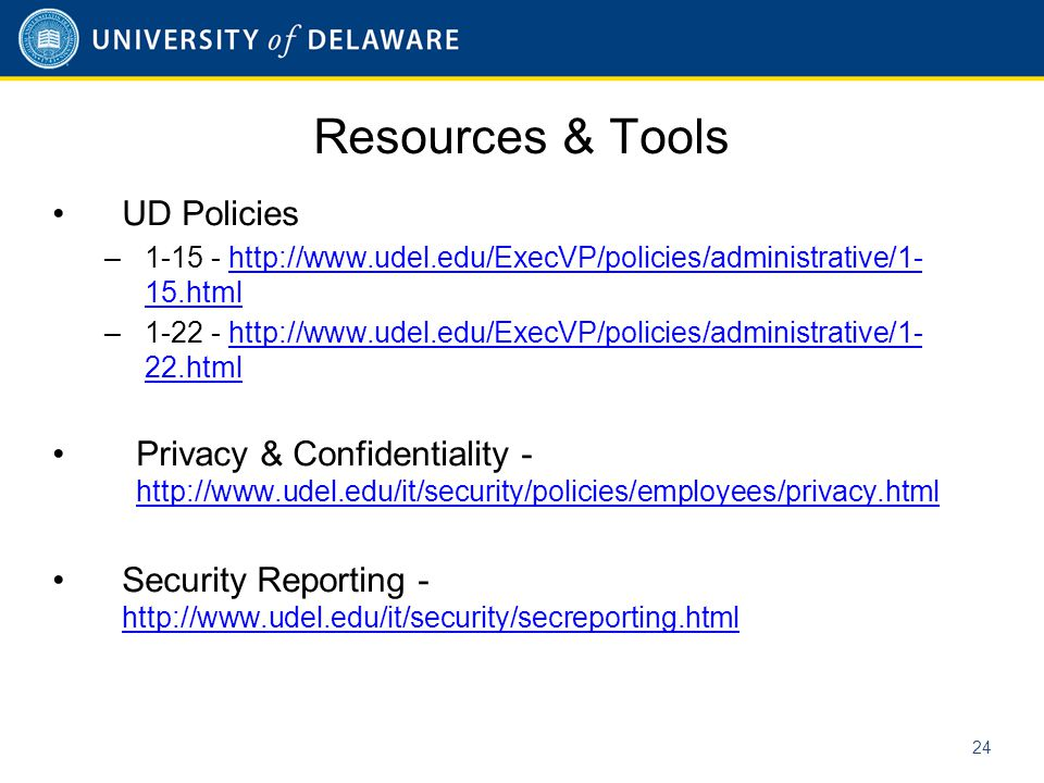 Resources & Tools UD Policies –1-15 - http://www.udel.edu/ExecVP/policies/administrative/1- 15.htmlhttp://www.udel.edu/ExecVP/policies/administrative/1- 15.html –1-22 - http://www.udel.edu/ExecVP/policies/administrative/1- 22.htmlhttp://www.udel.edu/ExecVP/policies/administrative/1- 22.html Privacy & Confidentiality - http://www.udel.edu/it/security/policies/employees/privacy.html http://www.udel.edu/it/security/policies/employees/privacy.html Security Reporting - http://www.udel.edu/it/security/secreporting.html http://www.udel.edu/it/security/secreporting.html 24