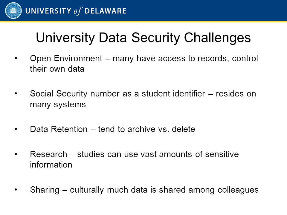 University Data Security Challenges Open Environment – many have access to records, control their own data Social Security number as a student identifier – resides on many systems Data Retention – tend to archive vs.