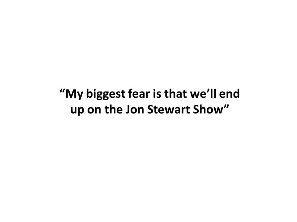 """My biggest fear is that we'll end up on the Jon Stewart Show"""