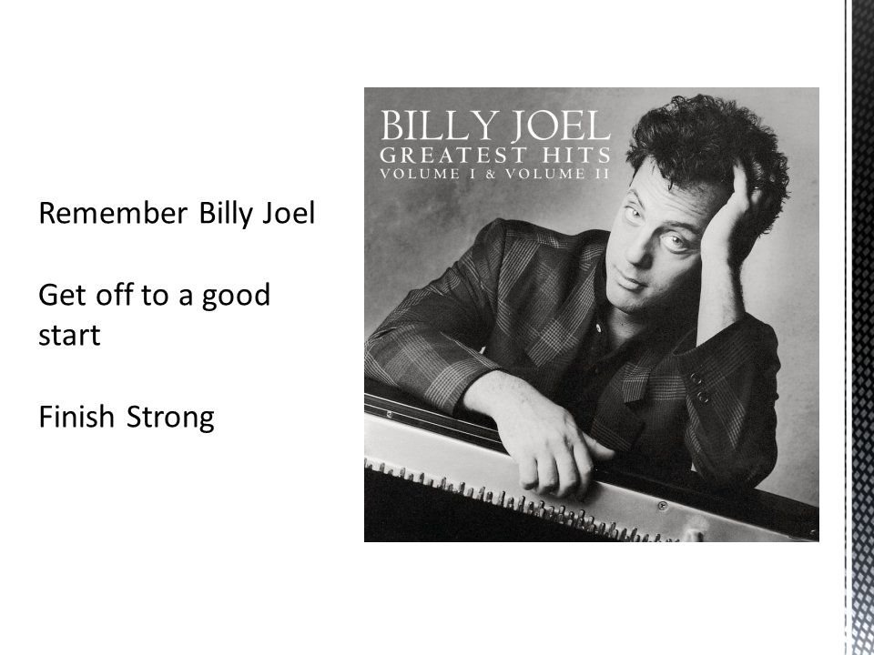 Remember Billy Joel Get off to a good start Finish Strong
