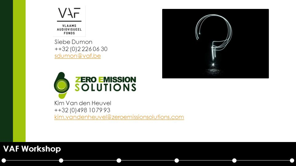 VAF Workshop Kim Van den Heuvel ++32 (0)498 10 79 93 kim.vandenheuvel@zeroemissionsolutions.com kim.vandenheuvel@zeroemissionsolutions.com Siebe Dumon ++32 (0)2 226 06 30 sdumon@vaf.be