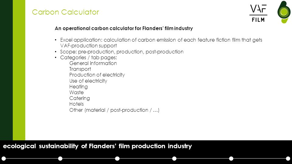 Carbon Calculator An operational carbon calculator for Flanders' film industry Excel application: calculation of carbon emission of each feature fiction film that gets VAF-production support Scope: pre-production, production, post-production Categories / tab pages: General information Transport Production of electricity Use of electricity Heating Waste Catering Hotels Other (material / post-production / …) ecological sustainability of Flanders' film production industry