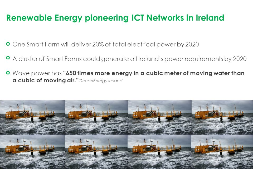 Renewable Energy pioneering ICT Networks in Ireland One Smart Farm will deliver 20% of total electrical power by 2020 A cluster of Smart Farms could generate all Ireland's power requirements by 2020 Wave power has 650 times more energy in a cubic meter of moving water than a cubic of moving air. OceanEnergy Ireland