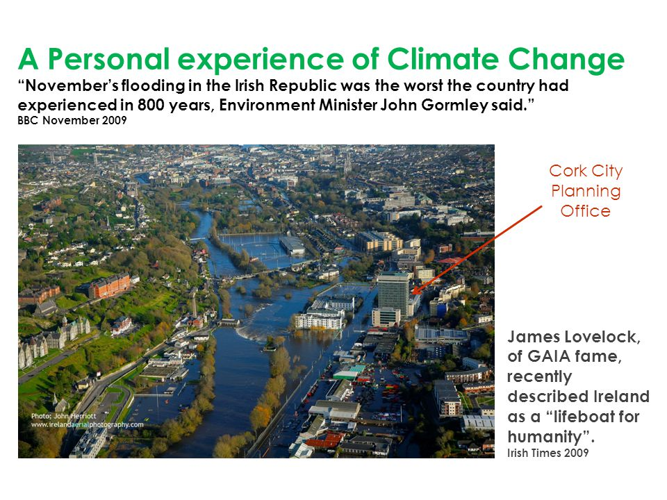 Cork City Planning Office A Personal experience of Climate Change November's flooding in the Irish Republic was the worst the country had experienced in 800 years, Environment Minister John Gormley said. BBC November 2009 James Lovelock, of GAIA fame, recently described Ireland as a lifeboat for humanity .