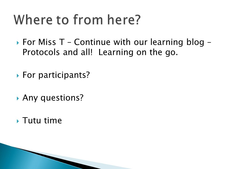  For Miss T – Continue with our learning blog – Protocols and all! Learning on the go.  For participants?  Any questions?  Tutu time