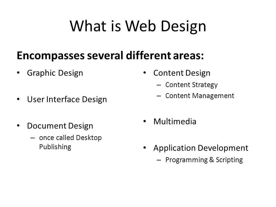 What is Web Design Encompasses several different areas: Graphic Design User Interface Design Document Design – once called Desktop Publishing Content