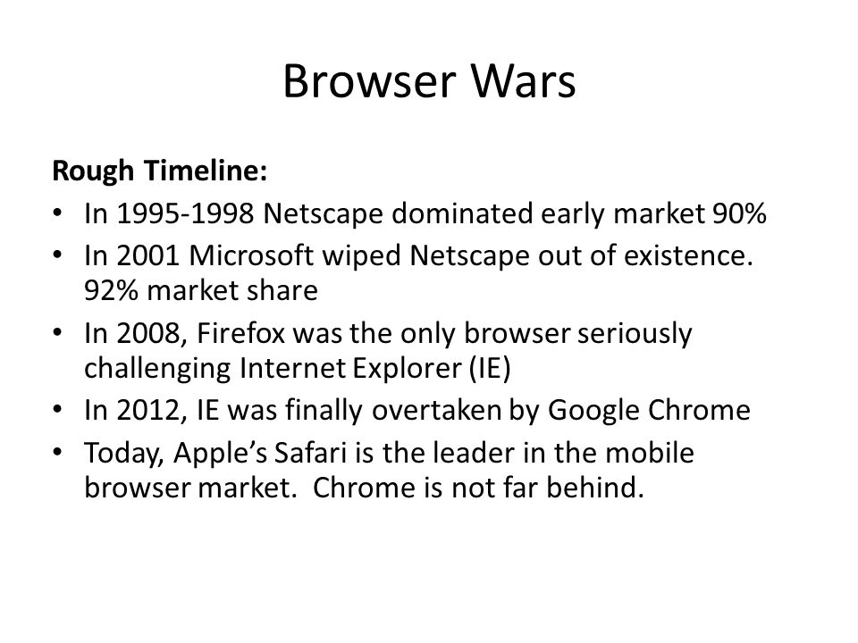 Browser Wars Rough Timeline: In 1995-1998 Netscape dominated early market 90% In 2001 Microsoft wiped Netscape out of existence. 92% market share In 2