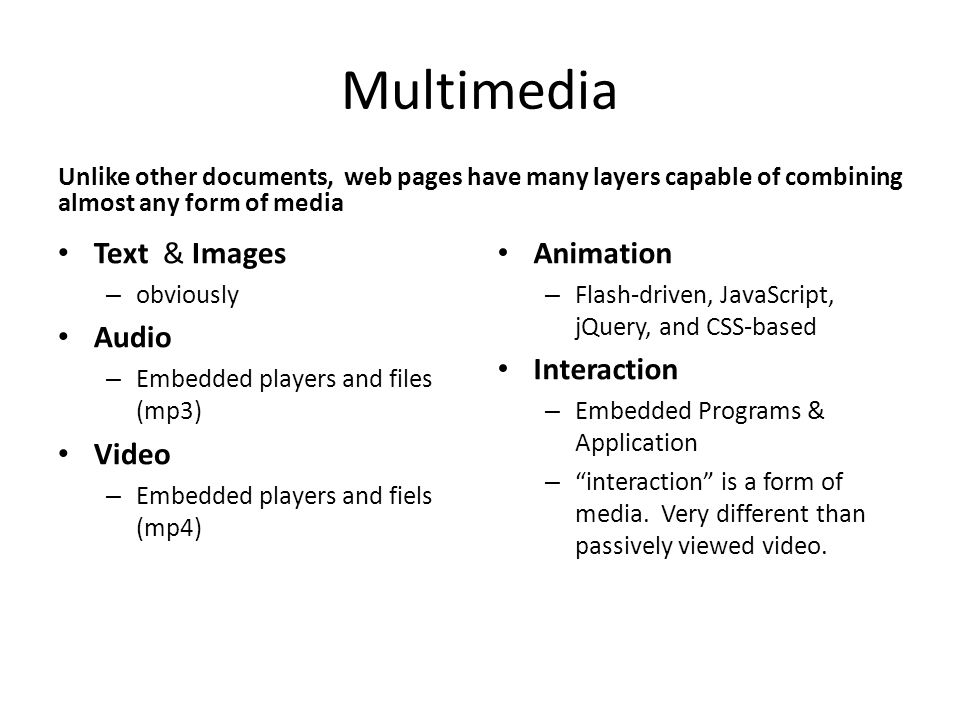 Multimedia Unlike other documents, web pages have many layers capable of combining almost any form of media Text & Images – obviously Audio – Embedded