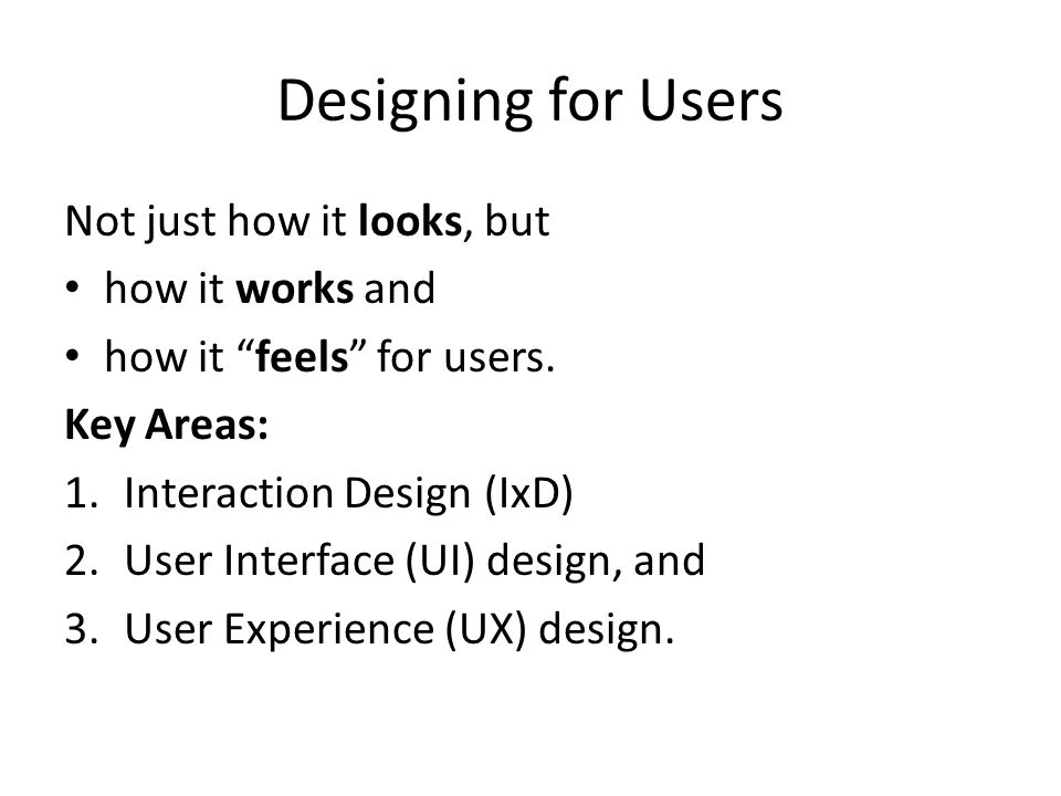 "Designing for Users Not just how it looks, but how it works and how it ""feels"" for users. Key Areas: 1.Interaction Design (IxD) 2.User Interface (UI)"