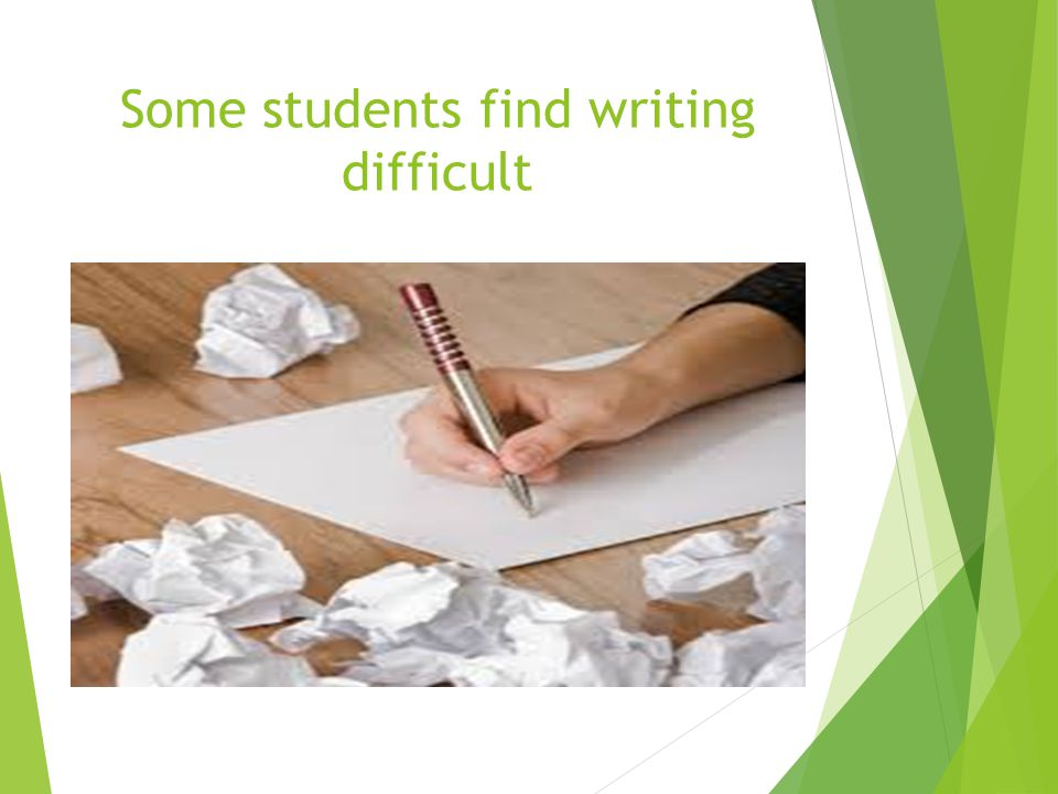 Some students find writing difficult