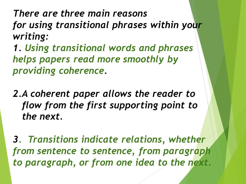 There are three main reasons for using transitional phrases within your writing: 1. Using transitional words and phrases helps papers read more smooth