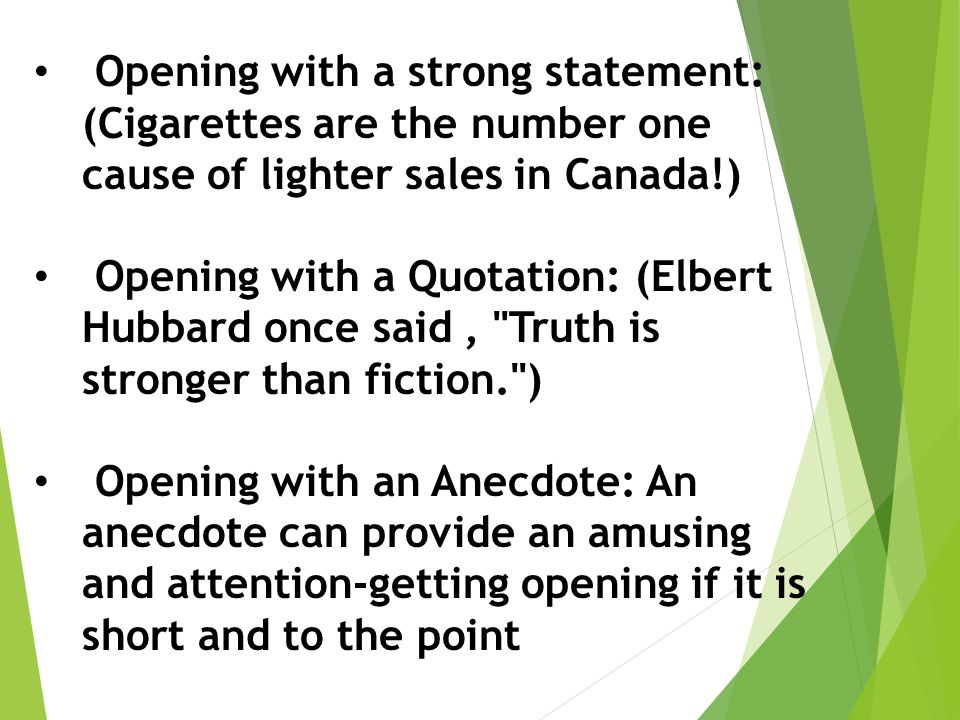 Opening with a strong statement: (Cigarettes are the number one cause of lighter sales in Canada!) Opening with a Quotation: (Elbert Hubbard once said