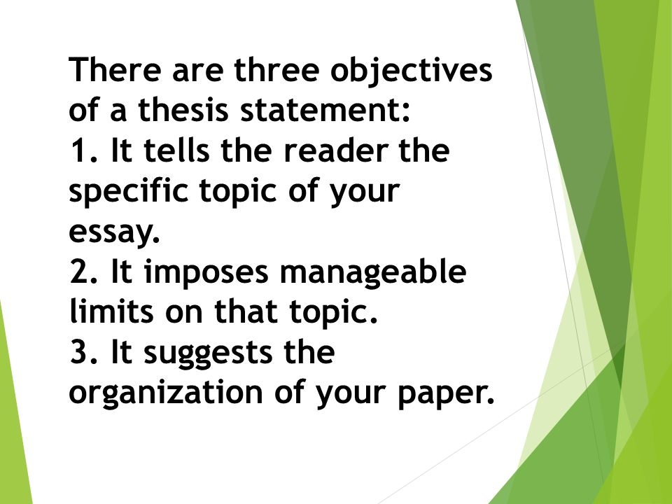 There are three objectives of a thesis statement: 1. It tells the reader the specific topic of your essay. 2. It imposes manageable limits on that top