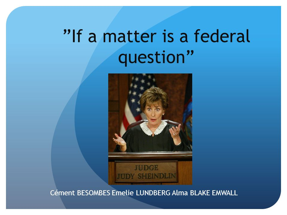 """If a matter is a federal question"" Cément BESOMBES Emelie LUNDBERG Alma BLAKE EMWALL"