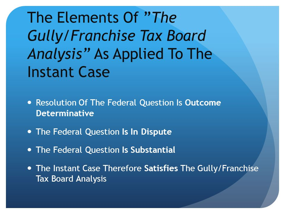 "The Elements Of ""The Gully/Franchise Tax Board Analysis"" As Applied To The Instant Case Resolution Of The Federal Question Is Outcome Determinative Th"