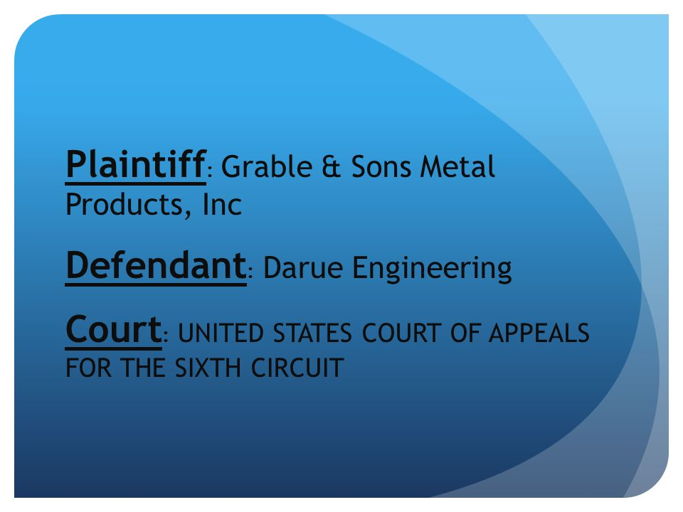Plaintiff : Grable & Sons Metal Products, Inc Defendant : Darue Engineering Court : UNITED STATES COURT OF APPEALS FOR THE SIXTH CIRCUIT