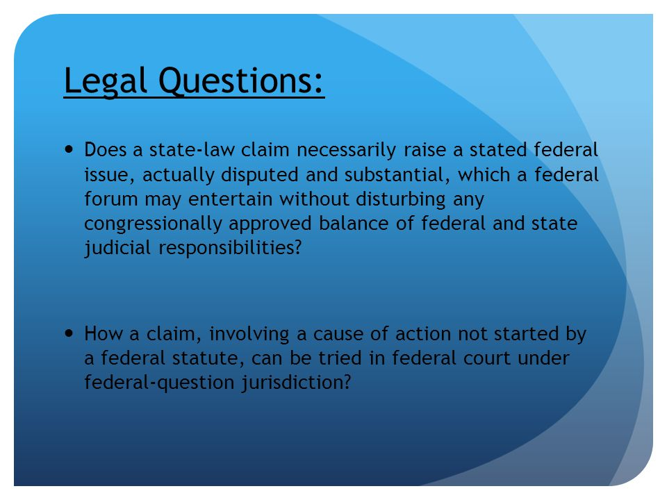 Legal Questions: Does a state-law claim necessarily raise a stated federal issue, actually disputed and substantial, which a federal forum may enterta
